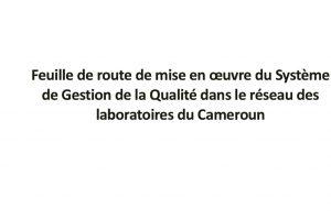 Feuille de route de mise en oeuvre du Système de Gestion de la Qualité dans le réseau des laboratoires du Cameroun
